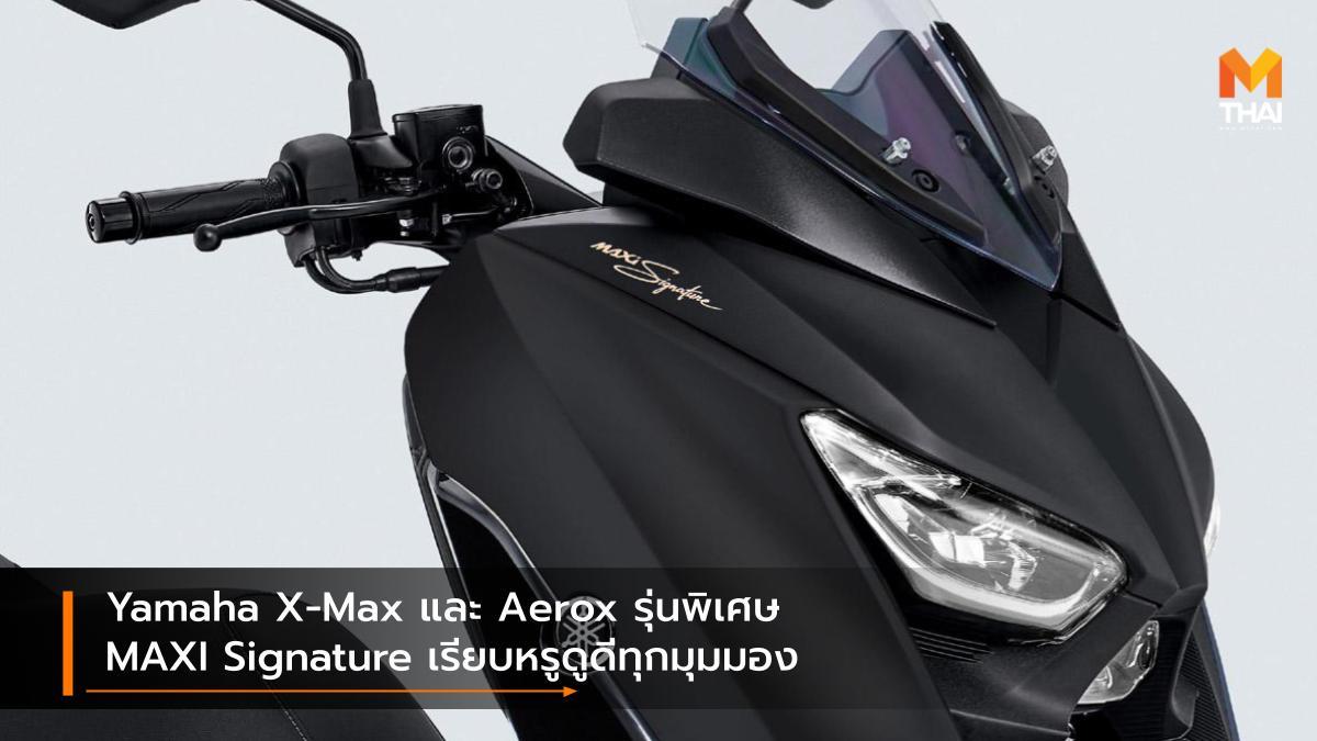 Yamaha Yamaha Aerox Yamaha Aerox MAXI Signature Yamaha X-Max Yamaha X-Max MAXI Signature ยามาฮ่า รถรุ่นพิเศษ